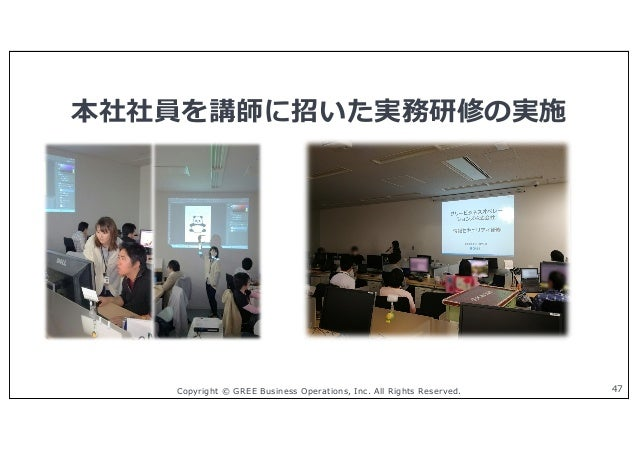 Copyright © GREE Business Operations, Inc. All Rights Reserved. 本社社員を講師に招いた実務研修の実施 47