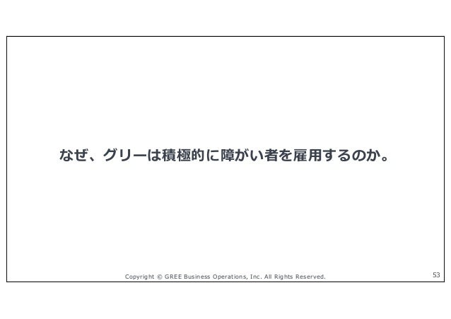 Copyright © GREE Business Operations, Inc. All Rights Reserved. なぜ、グリーは積極的に障がい者を雇⽤するのか。 53