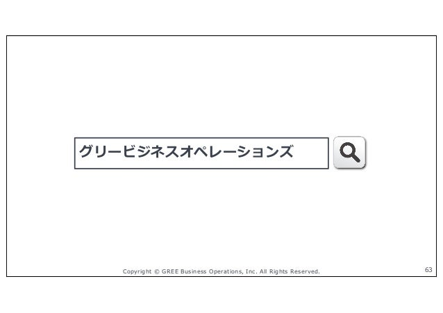 Copyright © GREE Business Operations, Inc. All Rights Reserved. グリービジネスオペレーションズ 63