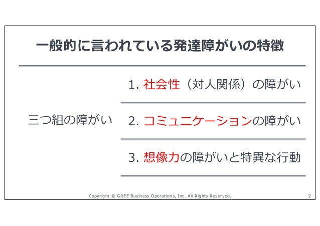 Copyright © GREE Business Operations, Inc. All Rights Reserved. 7 三つ組の障がい 1. 社会性(対⼈関係)の障がい 2. コミュニケーションの障がい 3. 想像⼒の障がいと特異な...