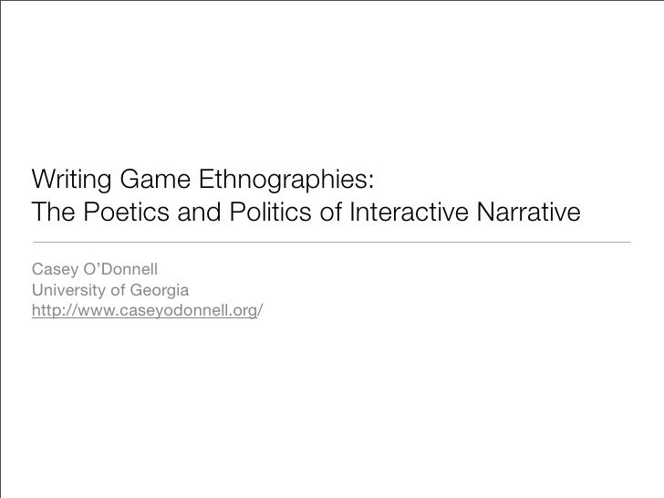 Writing Game Ethnographies: The Poetics and Politics of Interactive Narrative Casey O'Donnell University of Georgia http:/...