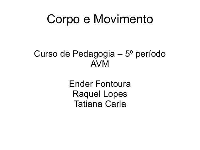 Corpo e Movimento Curso de Pedagogia – 5º período AVM Ender Fontoura Raquel Lopes Tatiana Carla