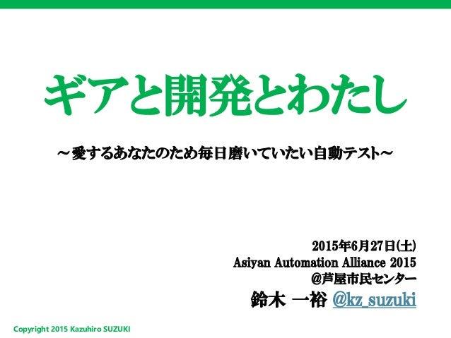 Copyright 2015 Kazuhiro SUZUKI ギアと開発とわたし ~愛するあなたのため毎日磨いていたい自動テスト~ 2015年6月27日(土) Asiyan Automation Alliance 2015 @芦屋市民センター ...