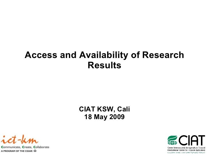 Access and Availability of Research Results CIAT KSW, Cali 18 May 2009