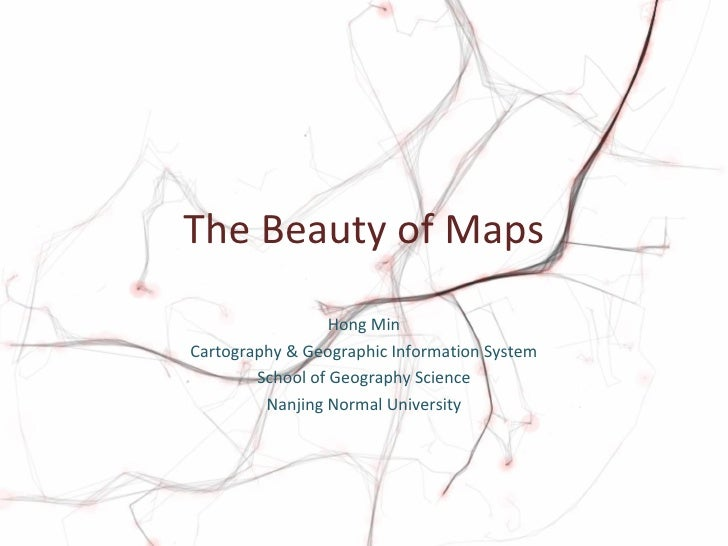 The Beauty of Maps Hong Min Cartography & Geographic Information System School of Geography Science Nanjing Normal Univers...
