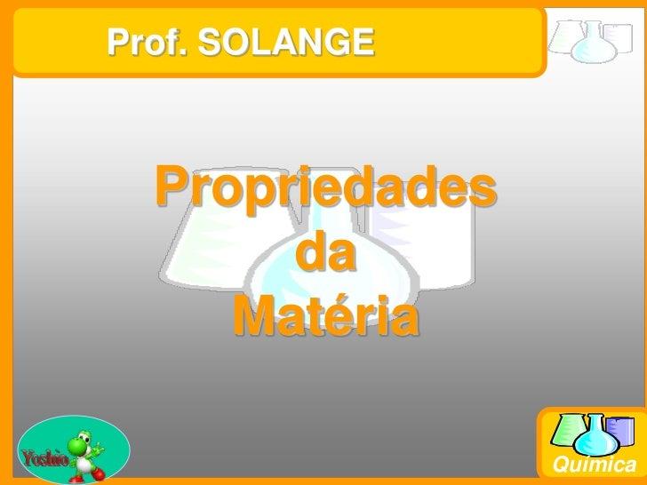 Prof. SOLANGE<br />Propriedades<br />da<br />Matéria<br />Yoshio<br />