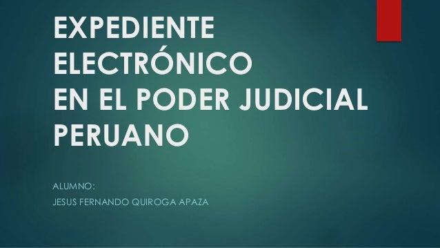 EXPEDIENTE ELECTRÓNICO EN EL PODER JUDICIAL PERUANO ALUMNO: JESUS FERNANDO QUIROGA APAZA
