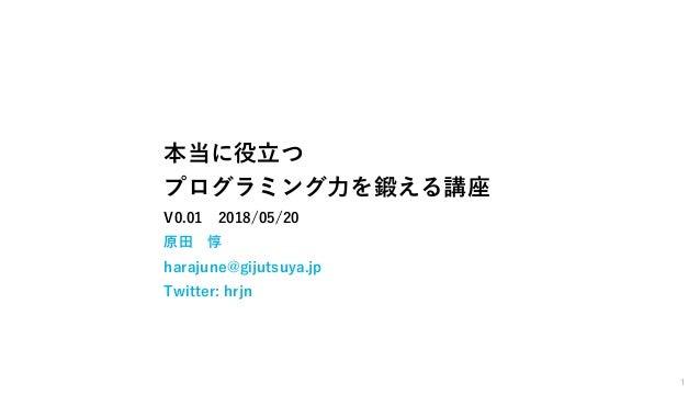 1 本当に役立つ プログラミング力を鍛える講座 V0.01 2018/05/20 原田 惇 harajune@gijutsuya.jp Twitter: hrjn