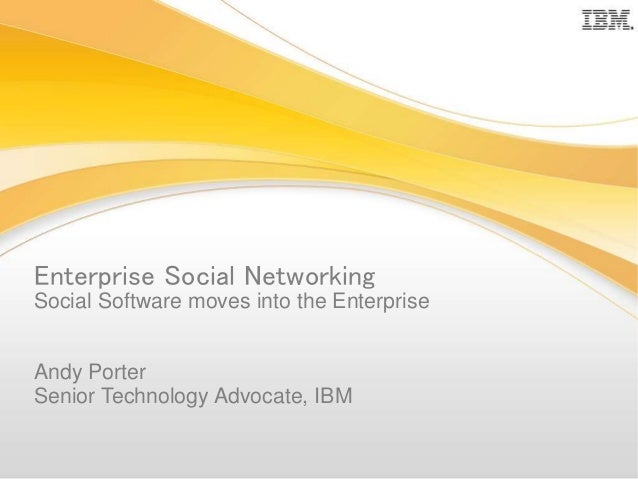 Enterprise Social Networking Social Software moves into the Enterprise Andy Porter Senior Technology Advocate, IBM