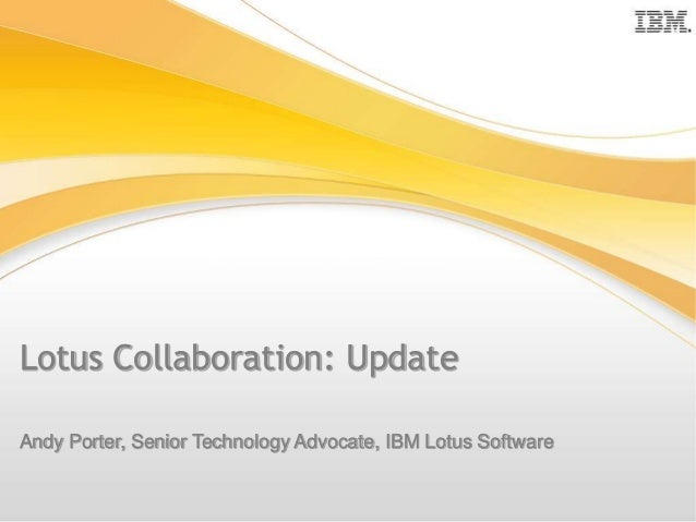 Lotus Collaboration: Update Andy Porter, Senior Technology Advocate, IBM Lotus Software Andy Porter, Senior Technology Adv...