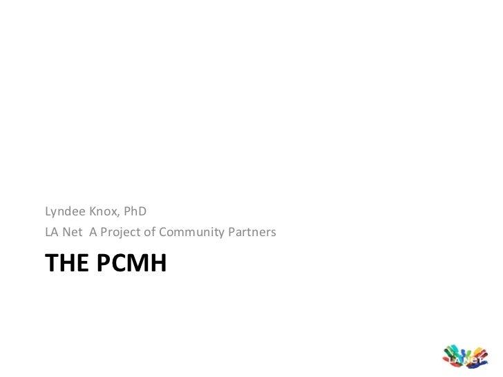 THE PCMH <ul><li>Lyndee Knox, PhD </li></ul><ul><li>LA Net  A Project of Community Partners </li></ul>