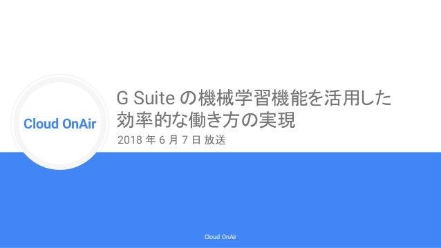 Cloud Onr Cloud OnAir Cloud OnAir G Suite の機械学習機能を活用した 効率的な働き方の実現 2018 年 6 月 7 日 放送