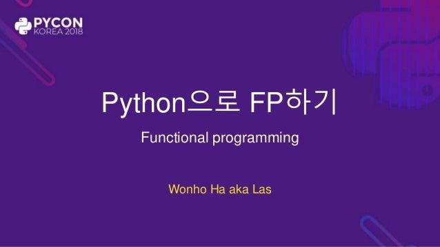 Python으로 FP하기 Functional programming Wonho Ha aka Las