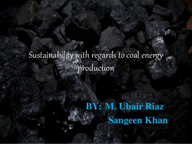 Sustainability with regards to coal energy production BY: M. Ubair Riaz Sangeen Khan