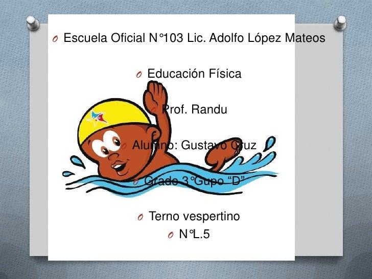 Escuela Oficial N°103 Lic. Adolfo López Mateos<br />Educación Física<br />Prof. Randu<br />Alumno: Gustavo Cruz <br />Grad...