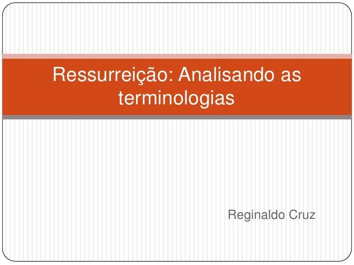 Reginaldo Cruz<br />Ressurreição: Analisando as terminologias <br />