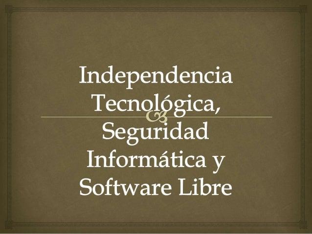  Independencia Tecnológica, Seguridad Informática y Software Libre, tres importantes temas que se deben apoyar y desarrol...