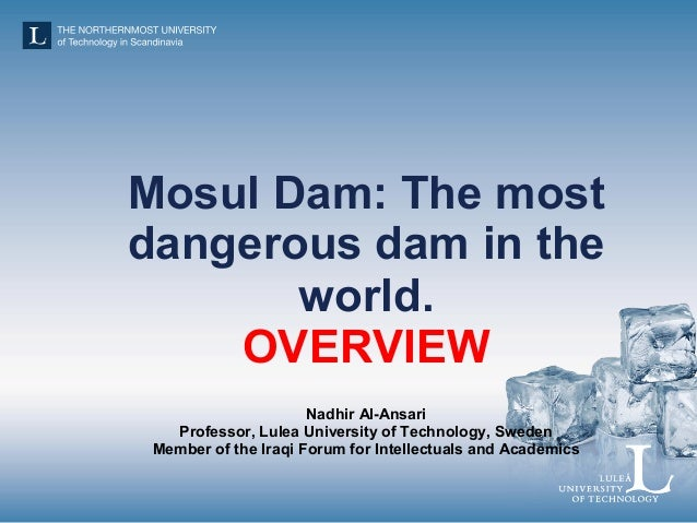 Mosul Dam: The most dangerous dam in the world. OVERVIEW Nadhir Al-Ansari Professor, Lulea University of Technology, Swede...