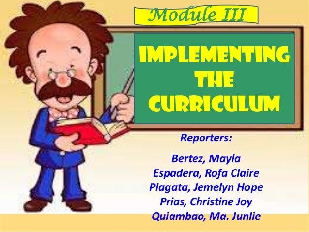 IMPLEMENTING THE CURRICULUM Module III Reporters: Bertez, Mayla Espadera, Rofa Claire Plagata, Jemelyn Hope Prias, Christi...