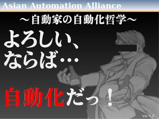 Asian Automation Alliance よろしい、よろしい、 ならば…ならば… 自動化自動化だっ!だっ! ~自動家の自動化~自動家の自動化哲哲学~学~ Ver 1.0