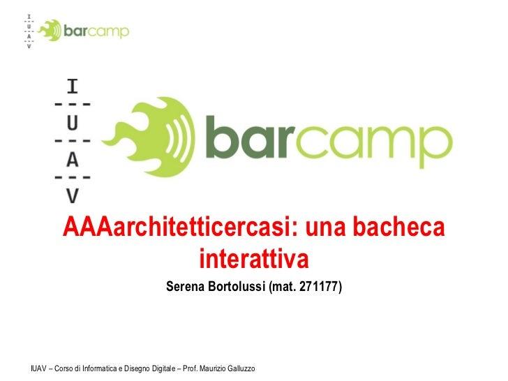 AAAarchitetticercasi: una bacheca interattiva Serena Bortolussi (mat. 271177) IUAV – Corso di Informatica e Disegno Digita...
