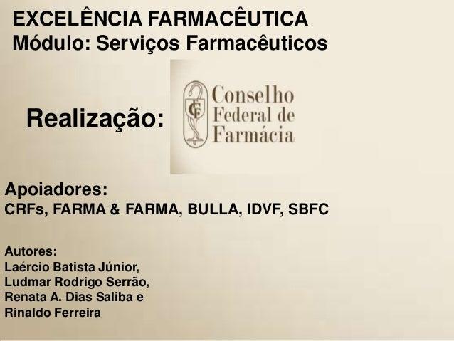 1 Realização: EXCELÊNCIA FARMACÊUTICA Módulo: Serviços Farmacêuticos Apoiadores: CRFs, FARMA & FARMA, BULLA, IDVF, SBFC Au...
