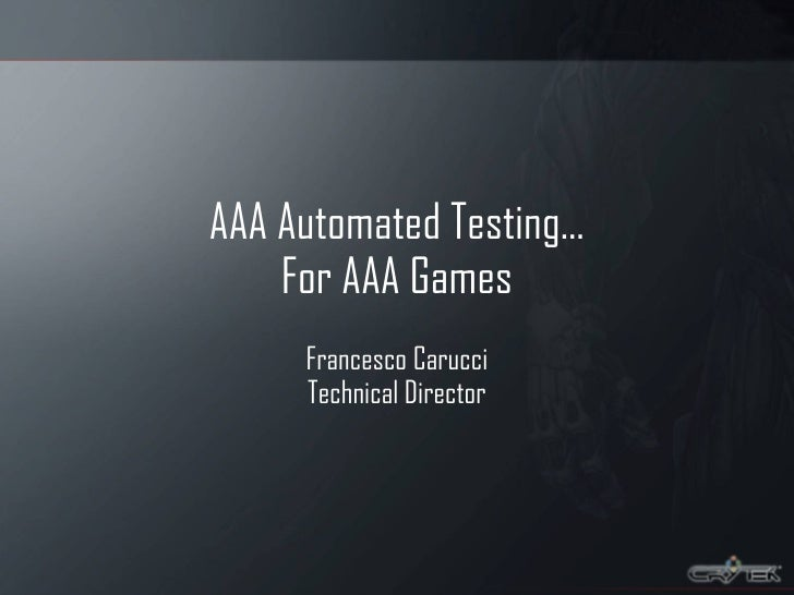 AAA Automated Testing… For AAA Games Francesco Carucci Technical Director