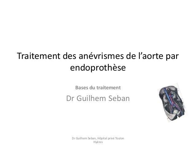 Traitement des anévrismes de l'aorte par endoprothèse Bases du traitement Dr Guilhem Seban Dr Guilhem Seban, Hôpital privé...