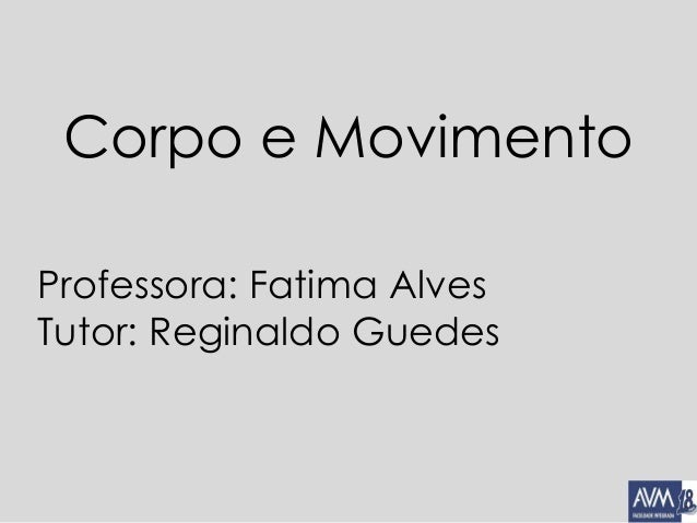 Corpo e Movimento Professora: Fatima Alves Tutor: Reginaldo Guedes