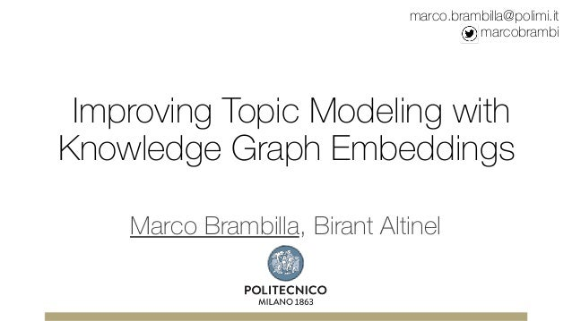 Improving Topic Modeling with Knowledge Graph Embeddings Marco Brambilla, Birant Altinel marco.brambilla@polimi.it marcobr...