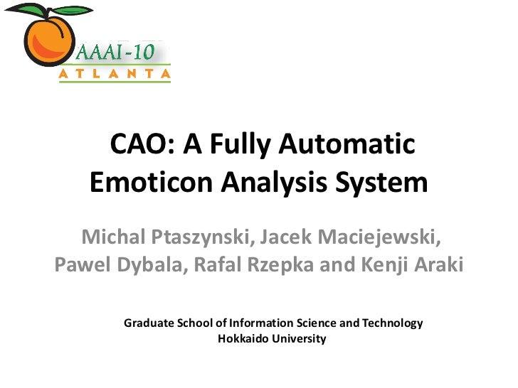 CAO: A Fully Automatic   Emoticon Analysis System  Michal Ptaszynski, Jacek Maciejewski,Pawel Dybala, Rafal Rzepka and Ken...