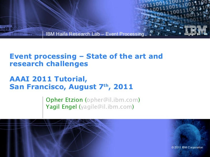 Event processing – State of the art and research challenges  AAAI 2011 Tutorial,  San Francisco, August 7 th , 2011  Opher...