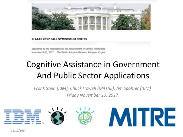 Frank Stein (IBM), Chuck Howell (MiITRE), Jim Spohrer (IBM) Friday November 10, 2017 11/11/2017 1 Cognitive Assistance in ...