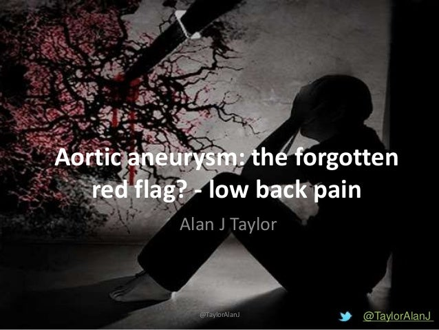Aortic aneurysm: the forgotten red flag? - low back pain Alan J Taylor @TaylorAlanJ@TaylorAlanJ