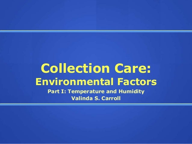 Collection Care:Environmental Factors  Part I: Temperature and Humidity           Valinda S. Carroll