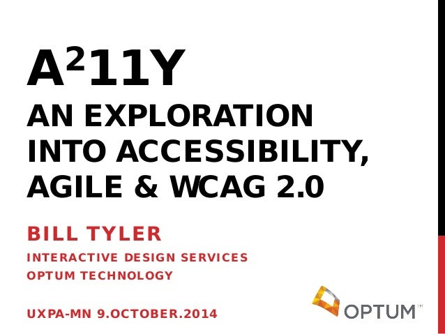 A211Y AN EXPLORATION INTO ACCESSIBILITY, AGILE & WCAG 2.0  BILL TYLER  INTERACTIVE DESIGN SERVICES  OPTUM TECHNOLOGY  UXPA...