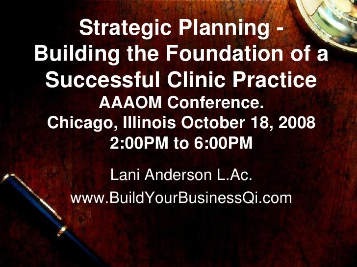 Strategic Planning -Building the Foundation of a Successful Clinic Practice       AAAOM Conference. Chicago, Illinois Octo...