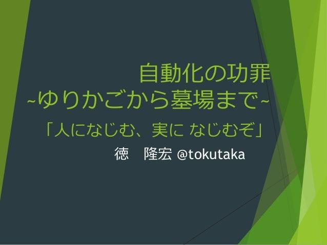 自動化の功罪 ~ゆりかごから墓場まで~ 「人になじむ、実に なじむぞ」 徳 隆宏 @tokutaka