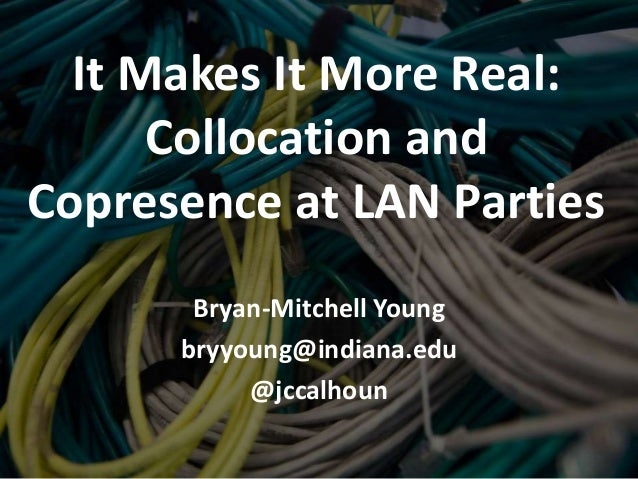 It Makes It More Real:      Collocation andCopresence at LAN Parties       Bryan-Mitchell Young      bryyoung@indiana.edu ...
