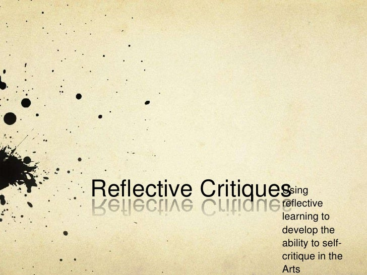 Reflective Critiques<br />Using reflective learning to develop the ability to self-critique in the Arts<br />