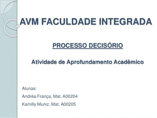 AVM FACULDADE INTEGRADA PROCESSO DECISÓRIO Atividade de Aprofundamento Acadêmico Alunas: Andréa França, Mat. A00204 Kamill...