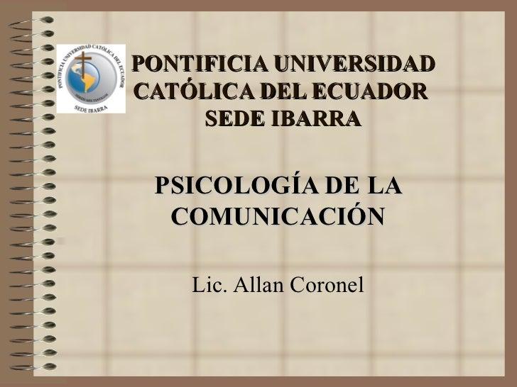 PONTIFICIA UNIVERSIDAD CATÓLICA DEL ECUADOR  SEDE IBARRA PSICOLOGÍA DE LA COMUNICACIÓN Lic. Allan Coronel