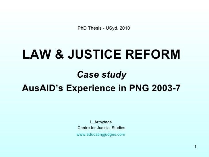 PhD Thesis - USyd. 2010 <ul><li>LAW & JUSTICE REFORM </li></ul><ul><li>Case study </li></ul><ul><li>AusAID's Experience in...