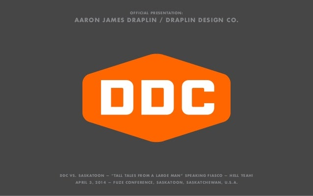 "OFFICIAL PRESENTATION: AARON JAMES DRAPLIN / DRAPLIN DESIGN CO. DDC VS. SASKATOON — ""TALL TALES FROM A LARGE MAN"" SPEAKING..."