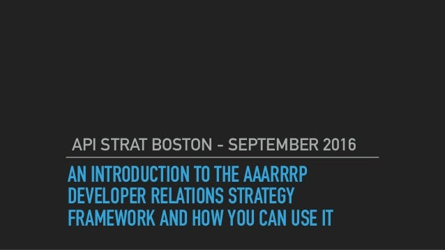 AN INTRODUCTION TO THE AAARRRP DEVELOPER RELATIONS STRATEGY FRAMEWORK AND HOW YOU CAN USE IT API STRAT BOSTON - SEPTEMBER ...
