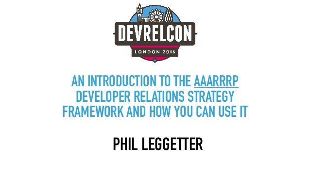 AN INTRODUCTION TO THE AAARRRP DEVELOPER RELATIONS STRATEGY FRAMEWORK AND HOW YOU CAN USE IT PHIL LEGGETTER