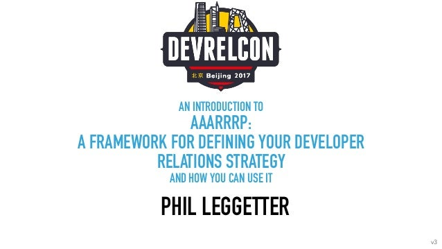AN INTRODUCTION TO AAARRRP: A FRAMEWORK FOR DEFINING YOUR DEVELOPER RELATIONS STRATEGY AND HOW YOU CAN USE IT PHIL LEGGETT...