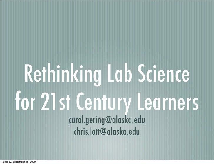 Rethinking Lab Science           for 21st Century Learners                               carol.gering@alaska.edu          ...