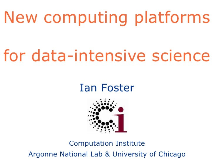 New computing platforms  for data-intensive science Ian Foster Computation Institute Argonne National Lab & University of ...