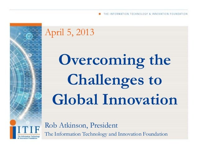 April 5, 2013    Overcoming the     Challenges to   Global InnovationRob Atkinson, PresidentThe Information Technology and...